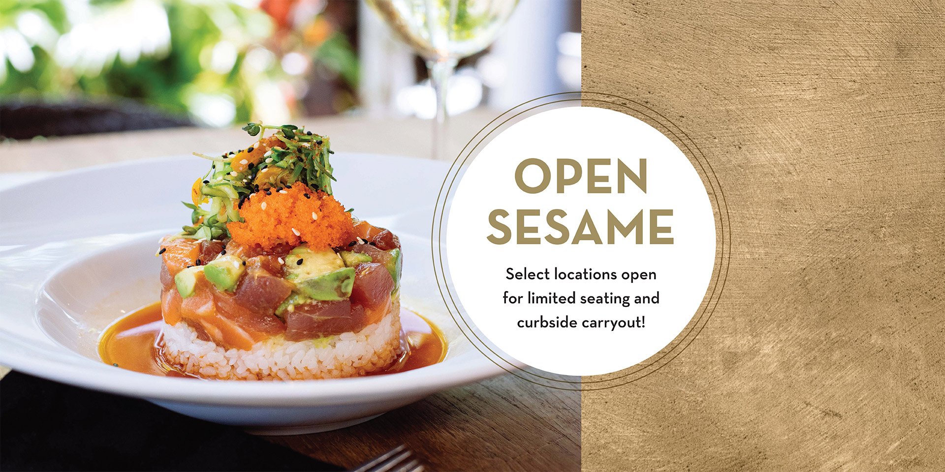 Open sesame. Select locations open for limited seating and curbside takeout. View locations.