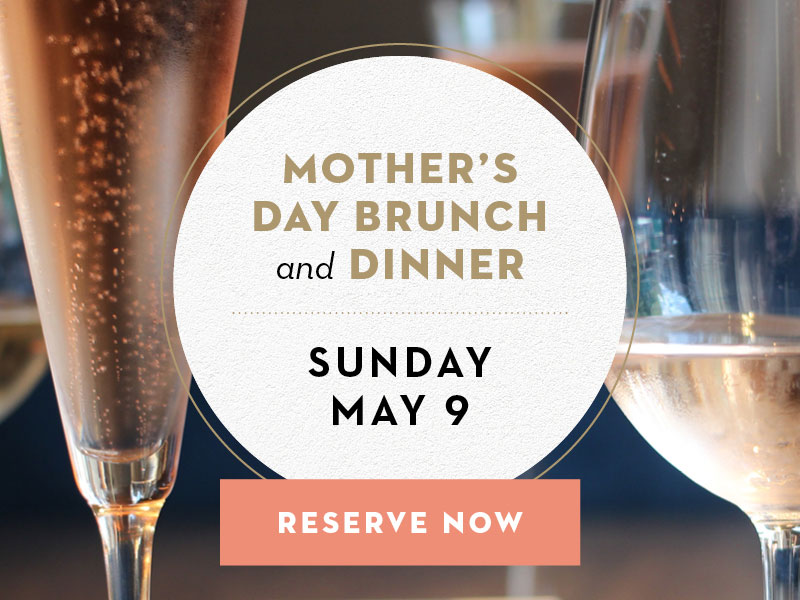 Mother's Day Brunch and Dinner. Sunday, May 9. Reserve Now